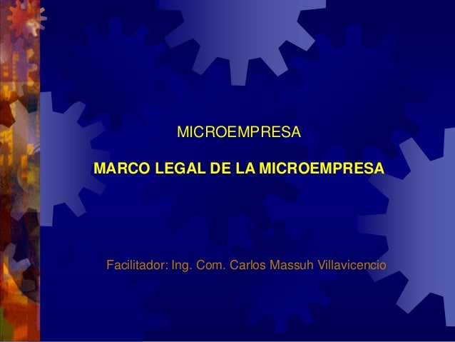 MICROEMPRESA MARCO LEGAL DE LA MICROEMPRESA Facilitador: Ing. Com. Carlos Massuh Villavicencio