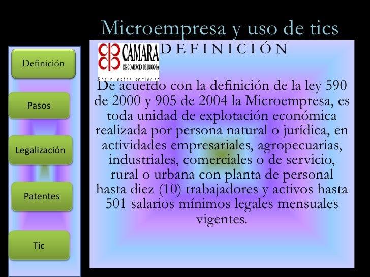 Microempresa y uso de tics<br />D E F I N I C I Ó N<br />De acuerdo con la definición de la ley 590 de 2000 y 905 de 2004 ...