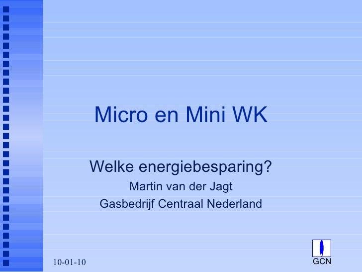 Micro en Mini WK Welke energiebesparing? Martin van der Jagt Gasbedrijf Centraal Nederland