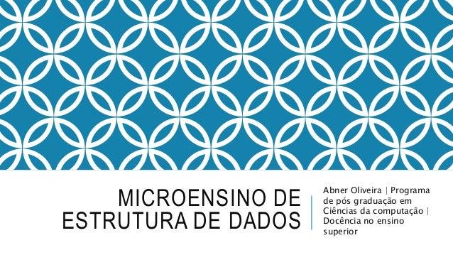MICROENSINO DE  ESTRUTURA DE DADOS  Abner Oliveira | Programa  de pós graduação em  Ciências da computação |  Docência no ...