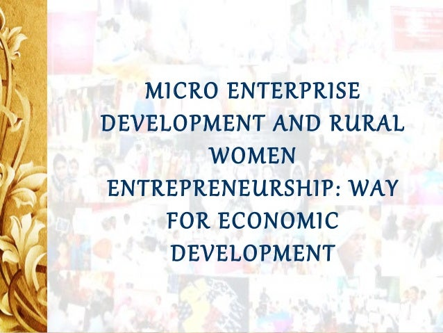 MICRO ENTERPRISE MICRO ENTERPRISE DEVELOPMENT AND DEVELOPMENT AND RURAL RURALWOMEN WOMEN ENTREPRENEURSHIP: ENTREPRENEURSHI...