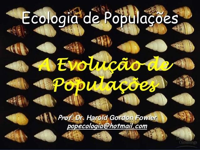 Ecologia de Populações  A Evolução de   Populações     Prof. Dr. Harold Gordon Fowler        popecologia@hotmail.com