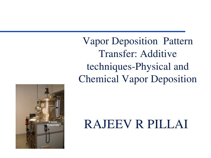 Vapor Deposition  Pattern Transfer: Additive techniques-Physical and Chemical Vapor Deposition RAJEEV R PILLAI