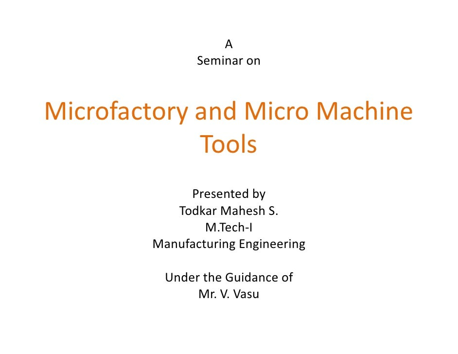 A                Seminar on   Microfactory and Micro Machine              Tools              Presented by            Todka...