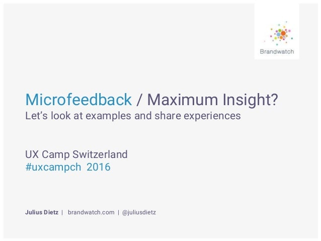 Microfeedback / Maximum Insight? Let's look at examples and share experiences UX Camp Switzerland #uxcampch 2016 Julius Di...