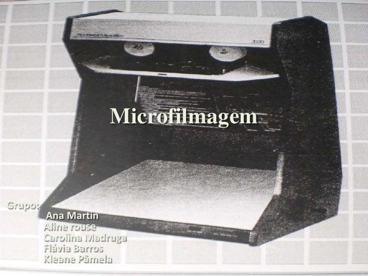 Microfilmagem<br />Grupo:<br />Ana Martin<br />Aline rouse<br />Carolina Madruga<br />Flávia Barros<br />Kleane Pâmela<...