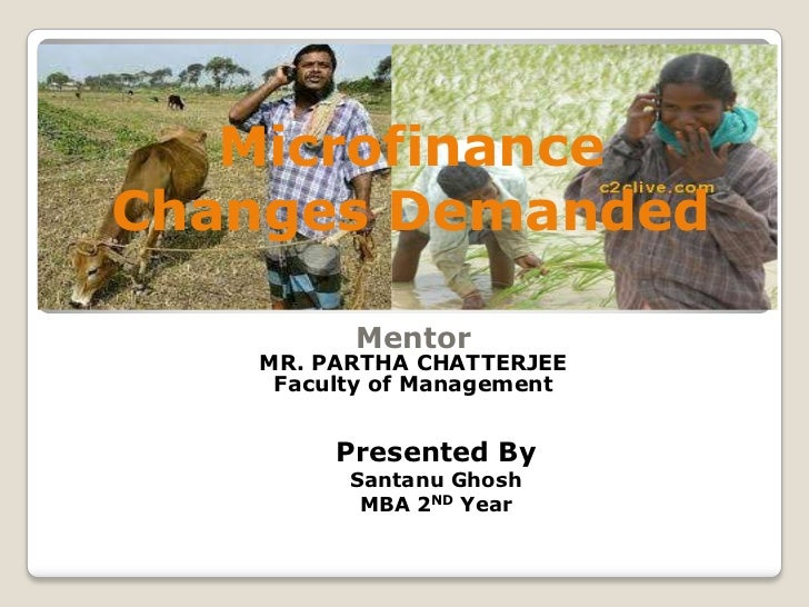 MicrofinanceChanges Demanded         Mentor   MR. PARTHA CHATTERJEE    Faculty of Management        Presented By         S...