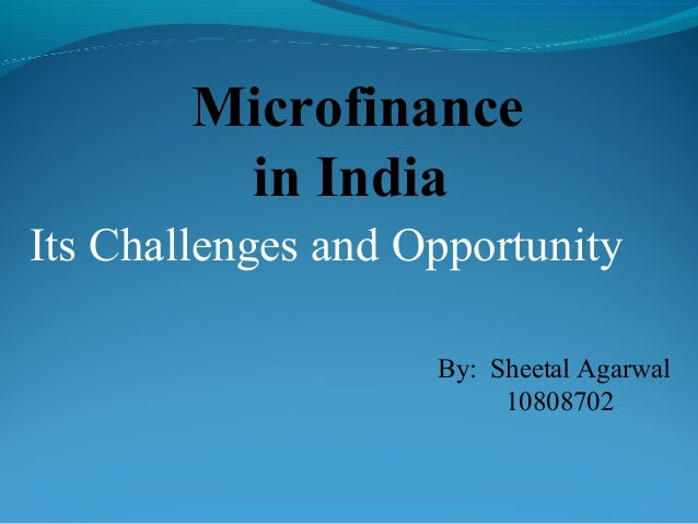 Microfinance         in IndiaIts Challenges and Opportunity                    By: Sheetal Agarwal                        ...