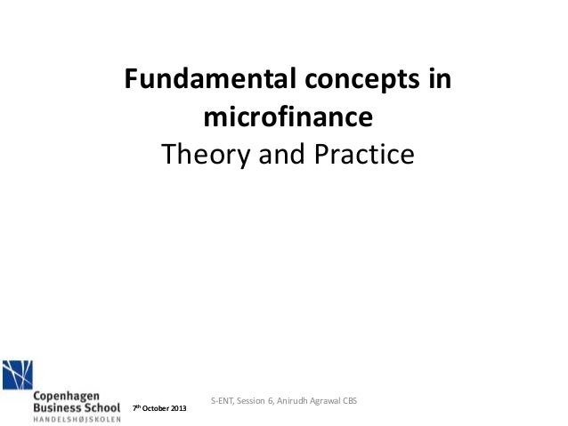 7th October 2013 S-ENT, Session 6, Anirudh Agrawal CBS 7th October 2013 Fundamental concepts in microfinance Theory and Pr...