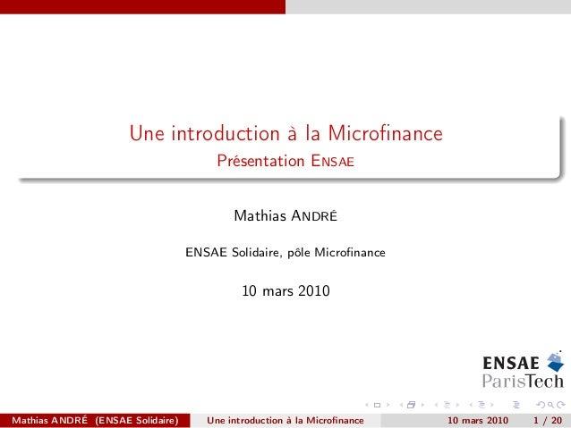 Une introduction à la Microfinance Présentation ENSAE Mathias ANDRÉ ENSAE Solidaire, pôle Microfinance 10 mars 2010 Mathias ...
