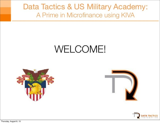 Data Tactics & US Military Academy: A Prime in Microfinance using KIVA WELCOME! Thursday, August 8, 13