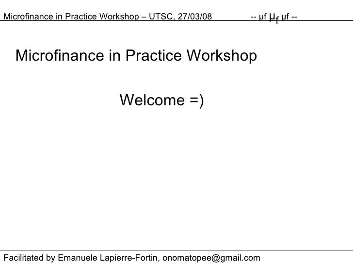Microfinance in Practice Workshop Welcome =) Microfinance in Practice Workshop – UTSC, 27/03/08 --  μ f  μ f  μ f -- Facil...