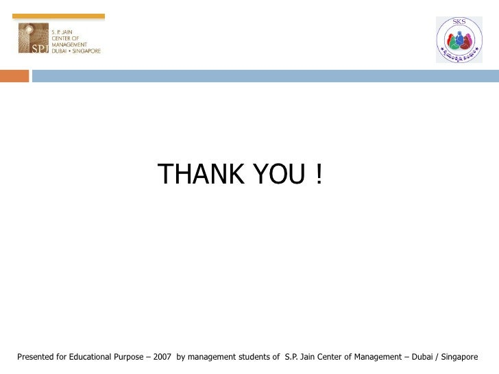 THANK YOU !     Presented for Educational Purpose – 2007 by management students of S.P. Jain Center of Management – Dubai ...