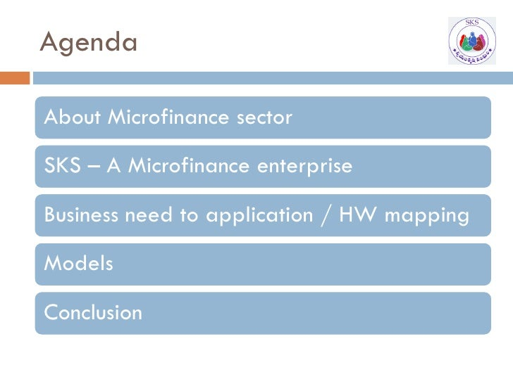 Agenda  About Microfinance sector  SKS – A Microfinance enterprise  Business need to application / HW mapping  Models  Con...