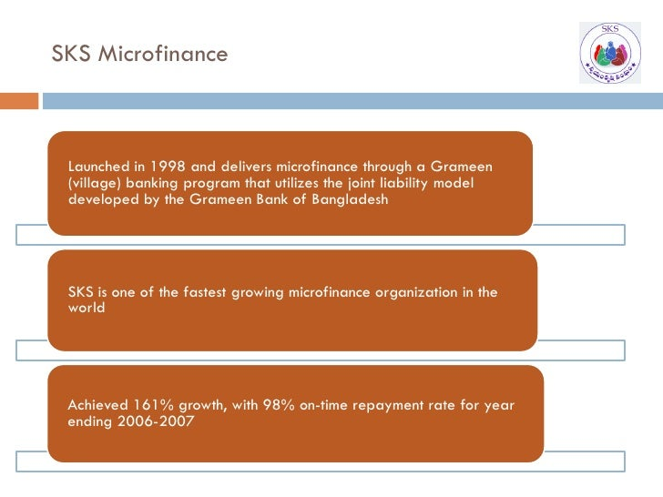 SKS Microfinance     Launched in 1998 and delivers microfinance through a Grameen  (village) banking program that utilizes...
