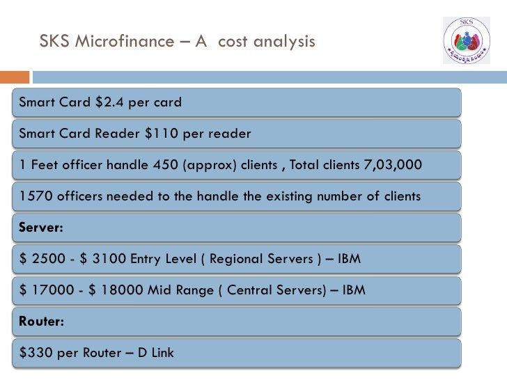 SKS Microfinance – A cost analysis   Smart Card $2.4 per card  Smart Card Reader $110 per reader  1 Feet officer handle 45...
