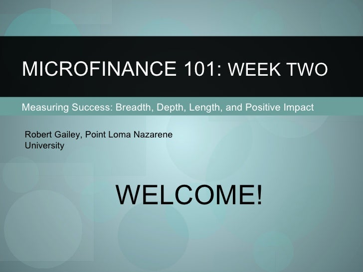 Measuring Success: Breadth, Depth, Length, and Positive Impact MICROFINANCE 101:  WEEK TWO Robert Gailey, Point Loma Nazar...