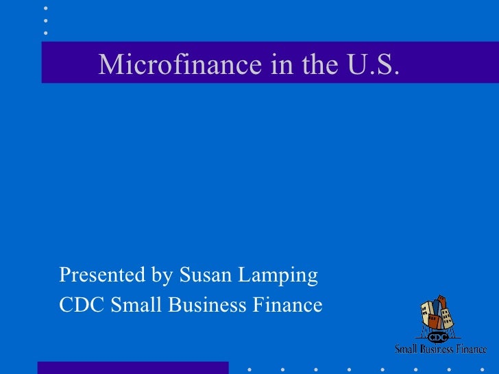 Microfinance in the U.S. <ul><li>Presented by Susan Lamping </li></ul><ul><li>CDC Small Business Finance </li></ul>