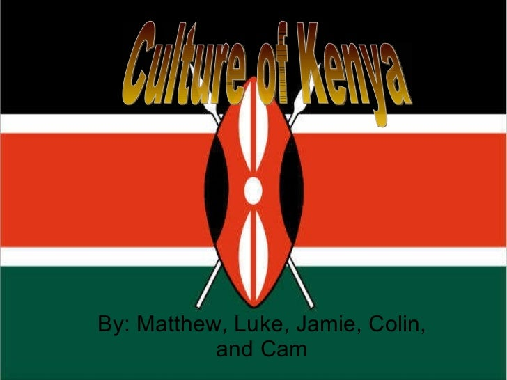 By: Matthew, Luke, Jamie, Colin, and Cam Culture of Kenya
