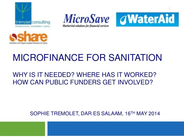 MICROFINANCE FOR SANITATION WHY IS IT NEEDED? WHERE HAS IT WORKED? HOW CAN PUBLIC FUNDERS GET INVOLVED? 1 Mari SOPHIE TREM...