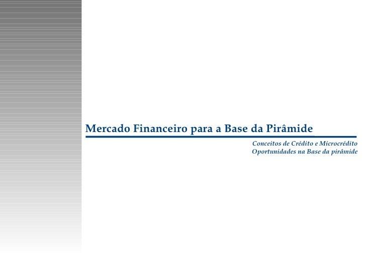 Mercado Financeiro para a Base da Pirâmide Conceitos de Crédito e Microcrédito Oportunidades na Base da pirâmide