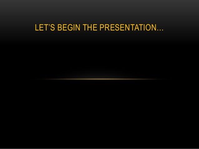 """LET""""S BEGIN THE PRESENTATION…"""
