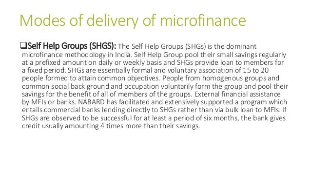 Modes of delivery of microfinance Self Help Groups (SHGS): The Self Help Groups (SHGs) is the dominant microfinance metho...