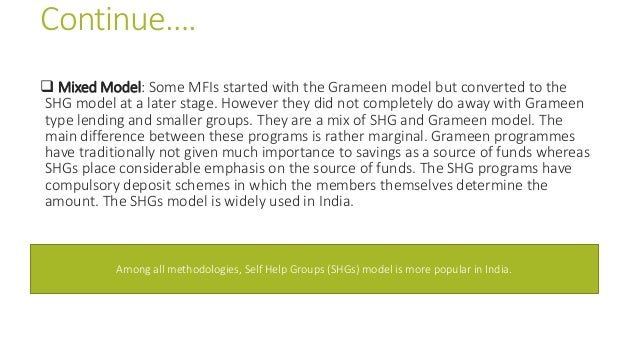 Continue….  Mixed Model: Some MFIs started with the Grameen model but converted to the SHG model at a later stage. Howeve...