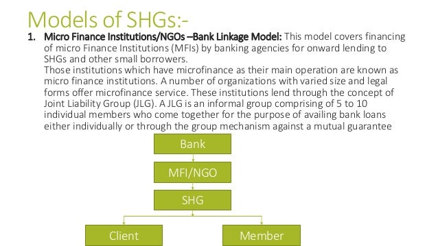 Models of SHGs:- 1. Micro Finance Institutions/NGOs –Bank Linkage Model: This model covers financing of micro Finance Inst...
