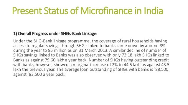 Present Status of Microfinance in India 1) Overall Progress under SHGs-Bank Linkage: Under the SHG-Bank linkage programme,...