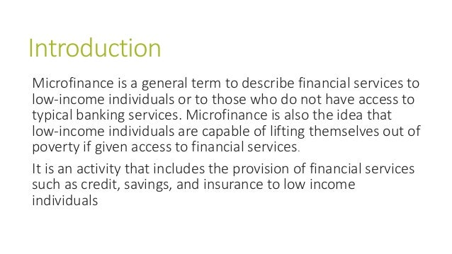 Introduction Microfinance is a general term to describe financial services to low-income individuals or to those who do no...