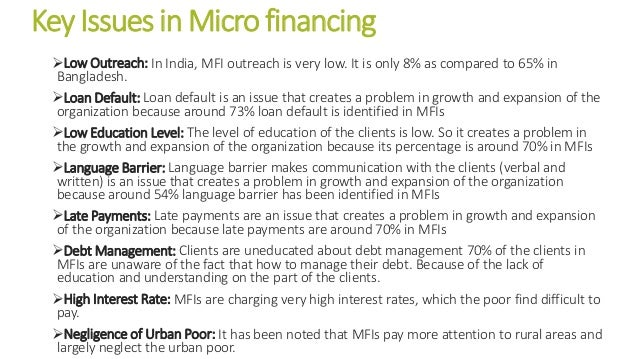 Key Issues in Micro financing Low Outreach: In India, MFI outreach is very low. It is only 8% as compared to 65% in Bangl...
