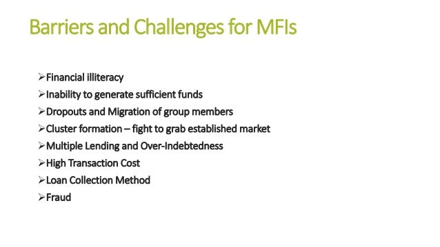 Barriers and Challenges for MFIs Financial illiteracy Inability to generate sufficient funds Dropouts and Migration of ...