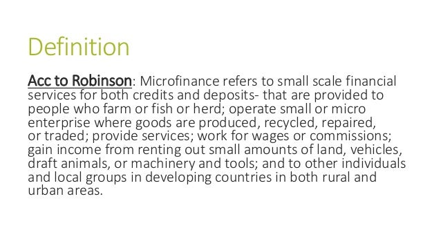 Definition Acc to Robinson: Microfinance refers to small scale financial services for both credits and deposits- that are ...