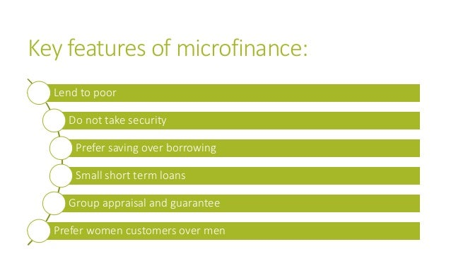Key features of microfinance: Lend to poor Do not take security Prefer saving over borrowing Small short term loans Group ...