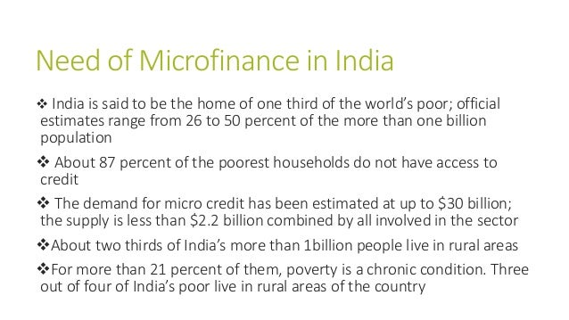 Need of Microfinance in India  India is said to be the home of one third of the world's poor; official estimates range fr...