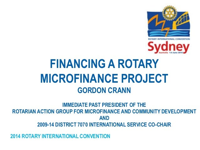 2014 ROTARY INTERNATIONAL CONVENTION FINANCING A ROTARY MICROFINANCE PROJECT GORDON CRANN IMMEDIATE PAST PRESIDENT OF THE ...