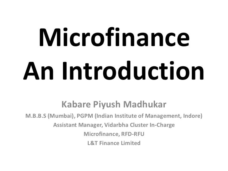 Microfinance An Introduction             Kabare Piyush Madhukar M.B.B.S (Mumbai), PGPM (Indian Institute of Management, In...