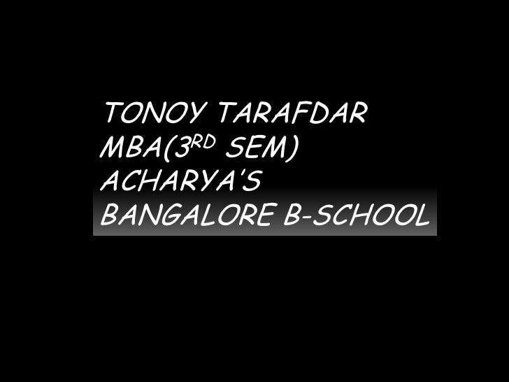TONOY TARAFDAR<br />MBA(3RD SEM)<br />ACHARYA'S BANGALORE B-SCHOOL<br />