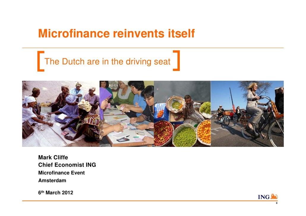 Microfinance reinvents itself  The Dutch are in the driving seatMark CliffeChief Economist INGMicrofinance EventAmsterdam6...