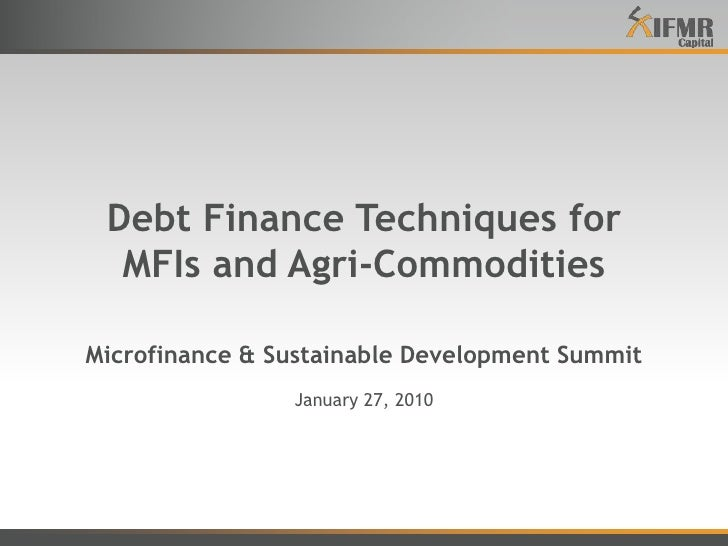 Debt Finance Techniques forMFIs and Agri-CommoditiesMicrofinance & Sustainable Development Summit<br />January 27, 2010<br />