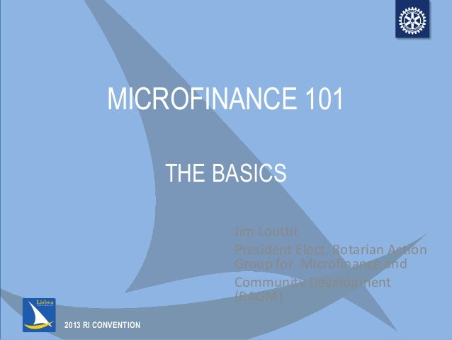 2013 RI CONVENTIONMICROFINANCE 101THE BASICSJim LouttitPresident Elect, Rotarian ActionGroup for Microfinance andCommunity...