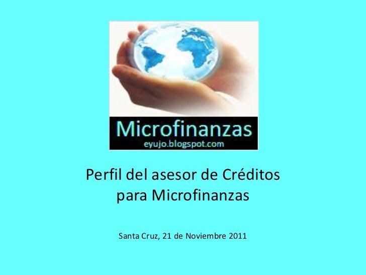 Perfil del asesor de Créditos     para Microfinanzas    Santa Cruz, 21 de Noviembre 2011