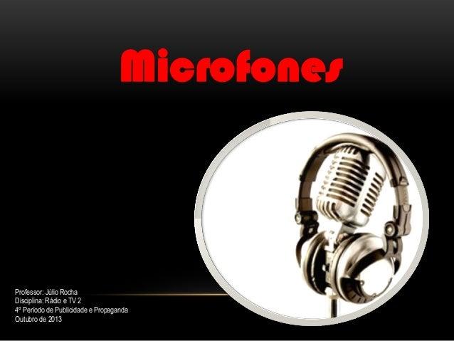 Microfones  Professor: Júlio Rocha Disciplina: Rádio e TV 2 4º Período de Publicidade e Propaganda Outubro de 2013