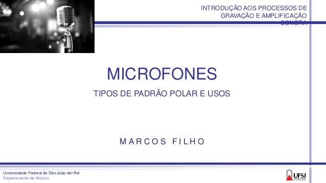 MICROFONES TIPOS DE PADRÃO POLAR E USOS Universidade Federal de São João del-Rei Departamento de Música M A R C O S F I L ...