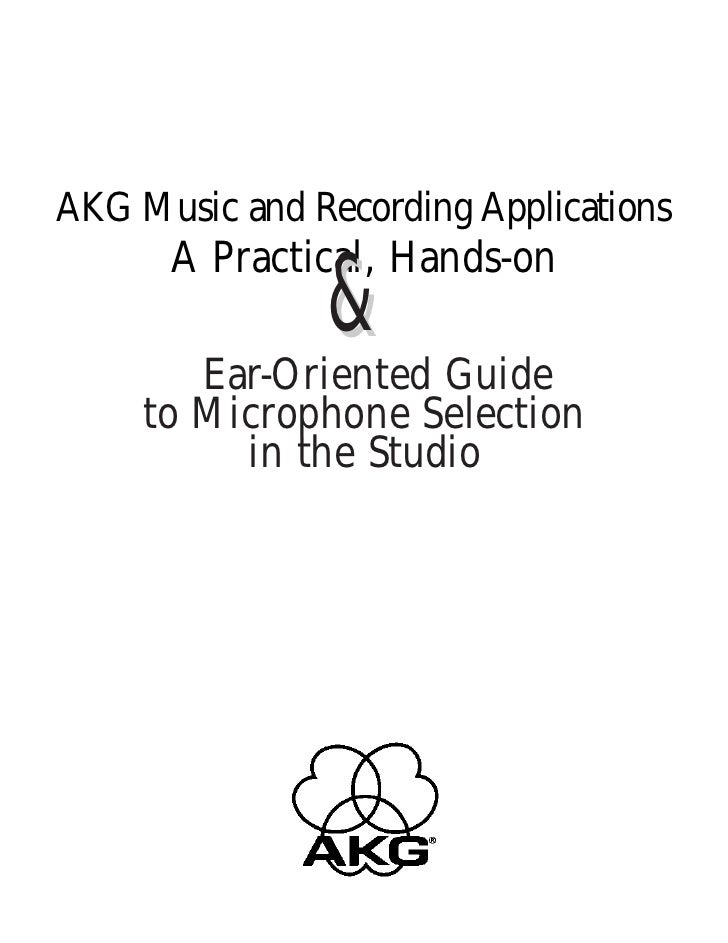 AKG Music and Recording Applications      A Practical, Hands-on               &        Ear-Oriented Guide     to Microphon...