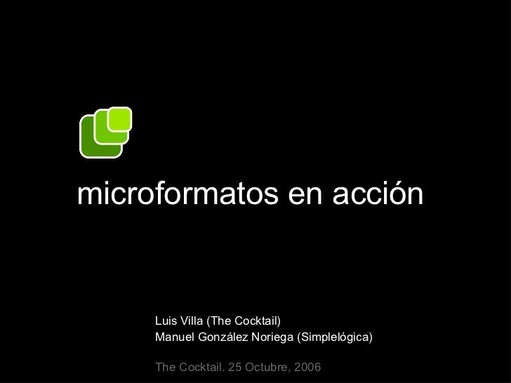 microformatos en acción Luis Villa (The Cocktail) Manuel González Noriega (Simplelógica) The Cocktail. 25 Octubre, 2006