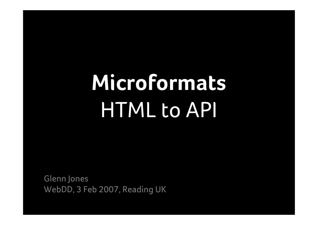 Microformats            HTML to API  Glenn Jones WebDD, 3 Feb 2007, Reading UK