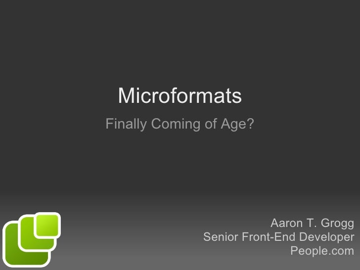 Microformats Finally Coming of Age? Aaron T. Grogg Senior Front-End Developer People.com