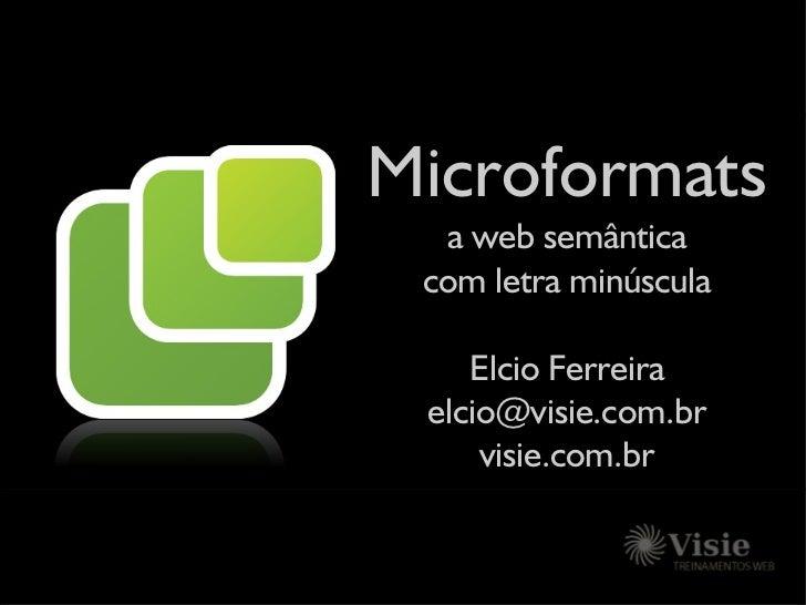 Microformats   a web semântica  com letra minúscula      Elcio Ferreira  elcio@visie.com.br      visie.com.br